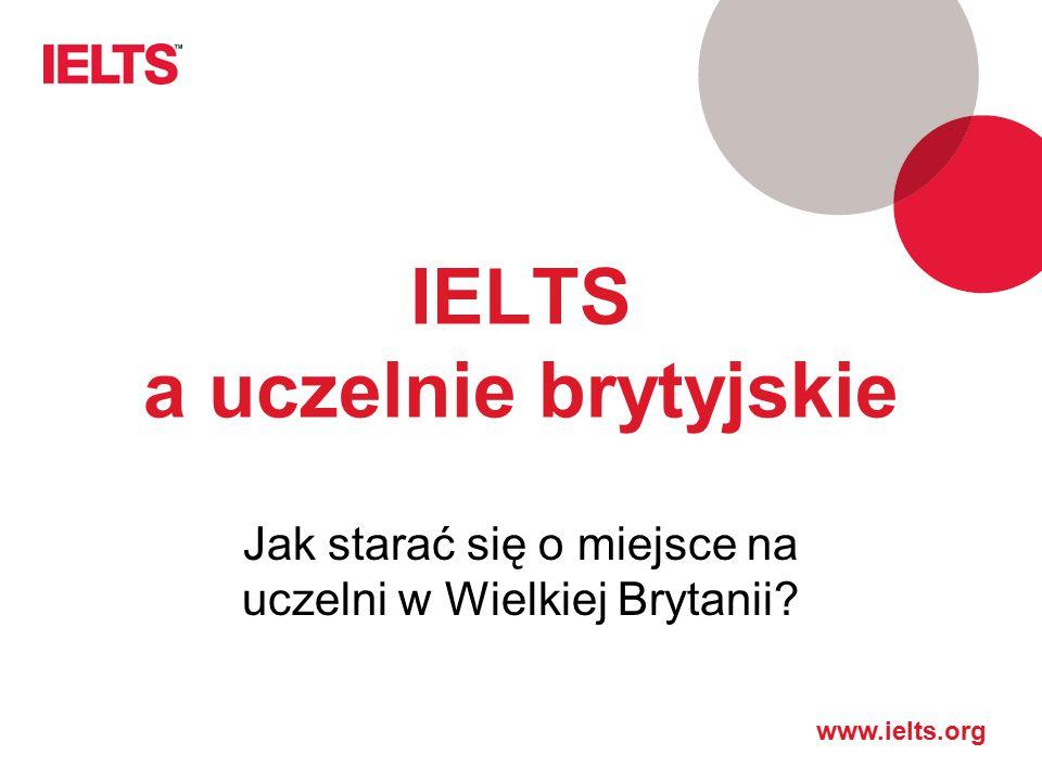 www.ielts.org IELTS a uczelnie brytyjskie Jak starać się o miejsce na uczelni w Wielkiej Brytanii?