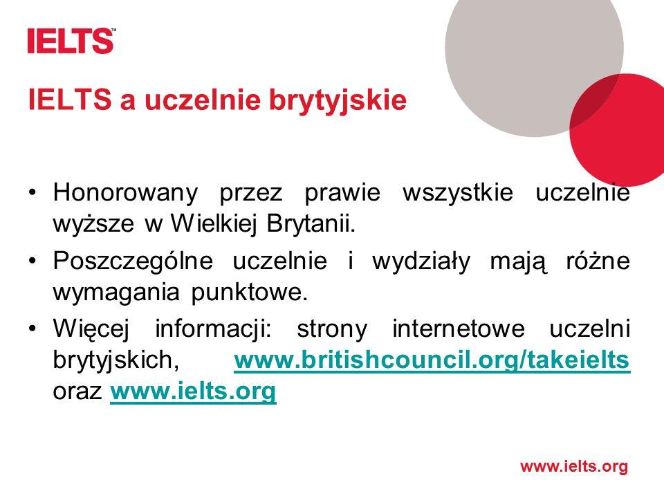 www.ielts.org IELTS a uczelnie brytyjskie Honorowany przez prawie wszystkie uczelnie wyższe w Wielkiej Brytanii. Poszczególne uczelnie i wydziały mają