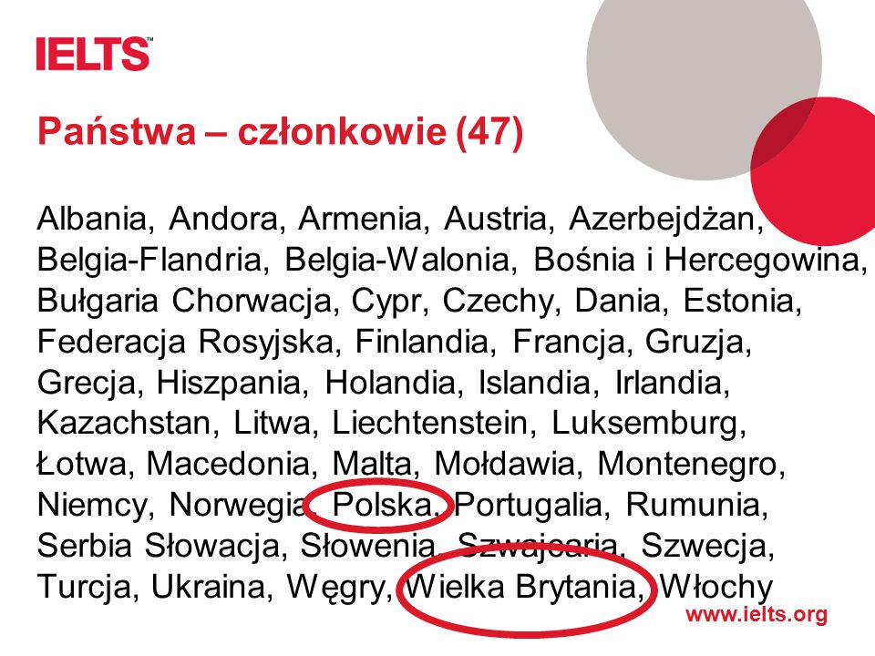 www.ielts.org Państwa – członkowie (47) Albania, Andora, Armenia, Austria, Azerbejdżan, Belgia-Flandria, Belgia-Walonia, Bośnia i Hercegowina, Bułgaria Chorwacja, Cypr, Czechy, Dania, Estonia, Federacja Rosyjska, Finlandia, Francja, Gruzja, Grecja, Hiszpania, Holandia, Islandia, Irlandia, Kazachstan, Litwa, Liechtenstein, Luksemburg, Łotwa, Macedonia, Malta, Mołdawia, Montenegro, Niemcy, Norwegia, Polska, Portugalia, Rumunia, Serbia Słowacja, Słowenia, Szwajcaria, Szwecja, Turcja, Ukraina, Węgry, Wielka Brytania, Włochy