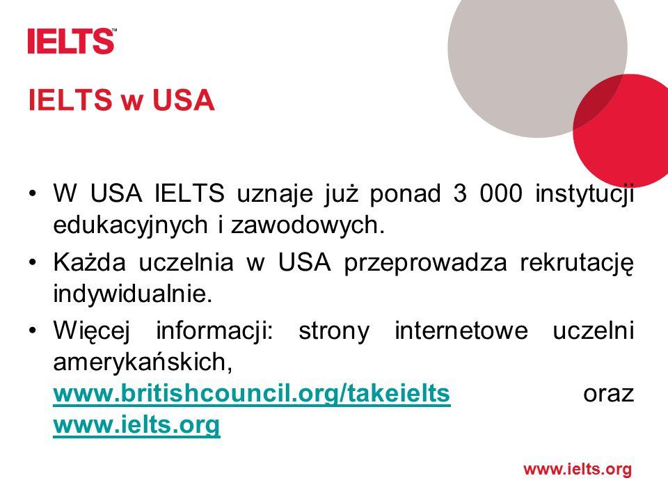 www.ielts.org IELTS w USA W USA IELTS uznaje już ponad 3 000 instytucji edukacyjnych i zawodowych. Każda uczelnia w USA przeprowadza rekrutację indywi