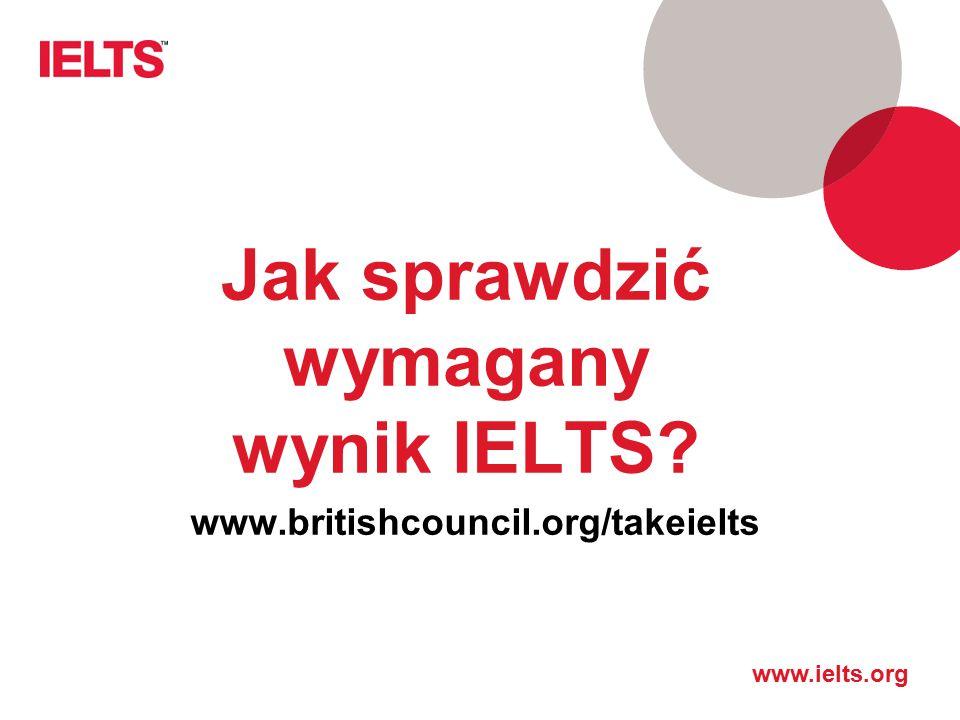 www.ielts.org Jak sprawdzić wymagany wynik IELTS? www.britishcouncil.org/takeielts