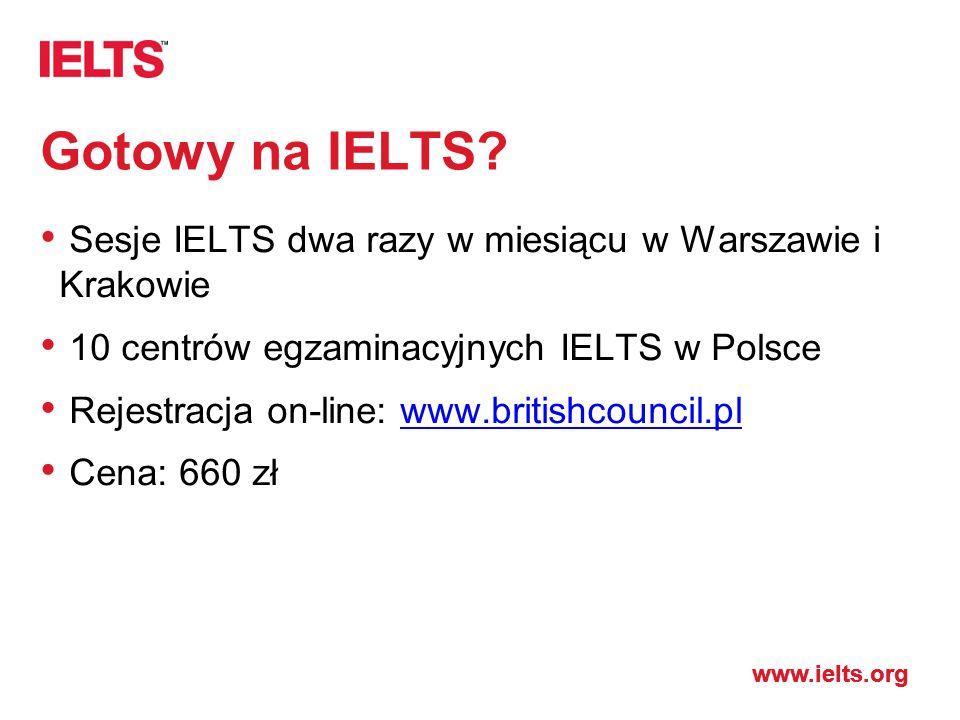 www.ielts.org Gotowy na IELTS? Sesje IELTS dwa razy w miesiącu w Warszawie i Krakowie 10 centrów egzaminacyjnych IELTS w Polsce Rejestracja on-line: w