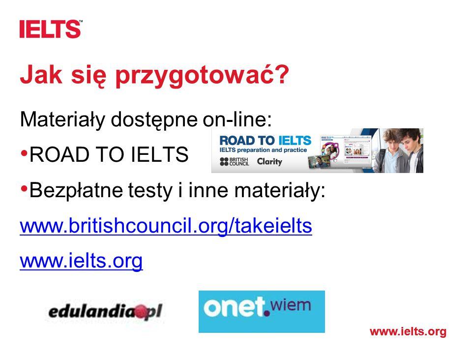 www.ielts.org Jak się przygotować? Materiały dostępne on-line: ROAD TO IELTS Bezpłatne testy i inne materiały: www.britishcouncil.org/takeielts www.ie