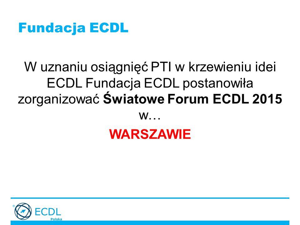 Fundacja ECDL W uznaniu osiągnięć PTI w krzewieniu idei ECDL Fundacja ECDL postanowiła zorganizować Światowe Forum ECDL 2015 w… WARSZAWIE