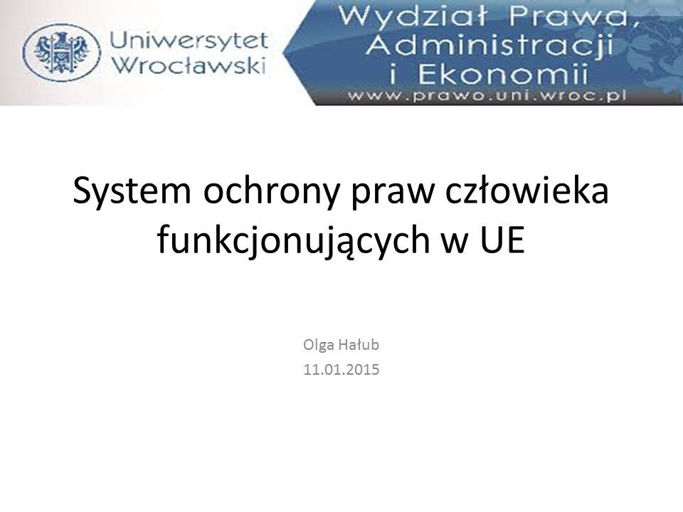 System ochrony praw człowieka funkcjonujących w UE Olga Hałub 11.01.2015