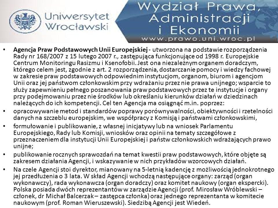 Agencja Praw Podstawowych Unii Europejskiej - utworzona na podstawie rozporządzenia Rady nr 168/2007 z 15 lutego 2007 r., zastępująca funkcjonujące od