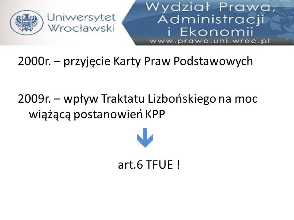 2000r. – przyjęcie Karty Praw Podstawowych 2009r. – wpływ Traktatu Lizbońskiego na moc wiążącą postanowień KPP  art.6 TFUE !