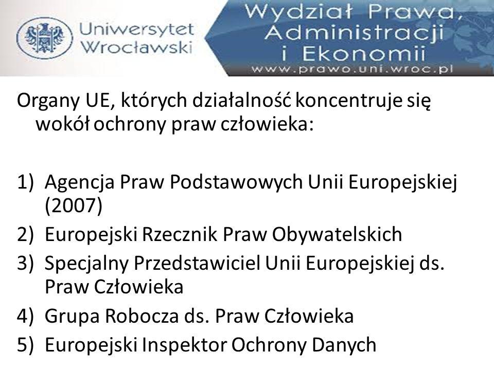 Organy UE, których działalność koncentruje się wokół ochrony praw człowieka: 1)Agencja Praw Podstawowych Unii Europejskiej (2007) 2)Europejski Rzeczni