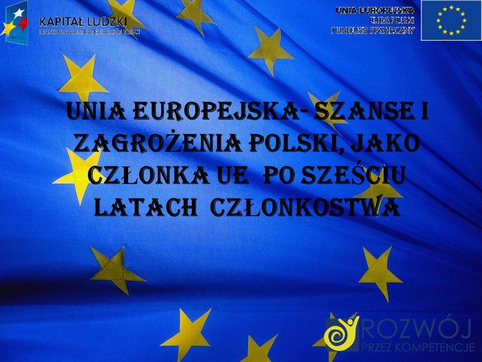 UNIA EUROPEJSKA- SZANSE I ZAGRO Ż ENIA POLSKI, JAKO CZ Ł ONKA UE PO SZE Ś CIU LATACH CZ Ł ONKOSTWA