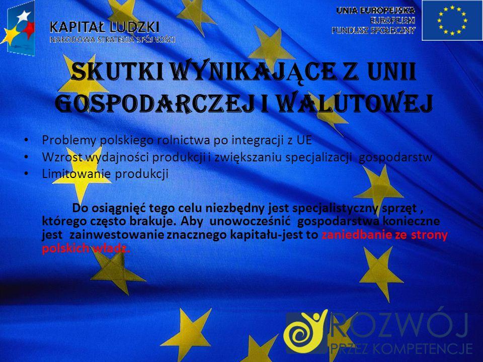 SKUTKI WYNIKAJ Ą CE Z UNII GOSPODARCZEJ I WALUTOWEJ Problemy polskiego rolnictwa po integracji z UE Wzrost wydajności produkcji i zwiększaniu specjalizacji gospodarstw Limitowanie produkcji Do osiągnięć tego celu niezbędny jest specjalistyczny sprzęt, którego często brakuje.