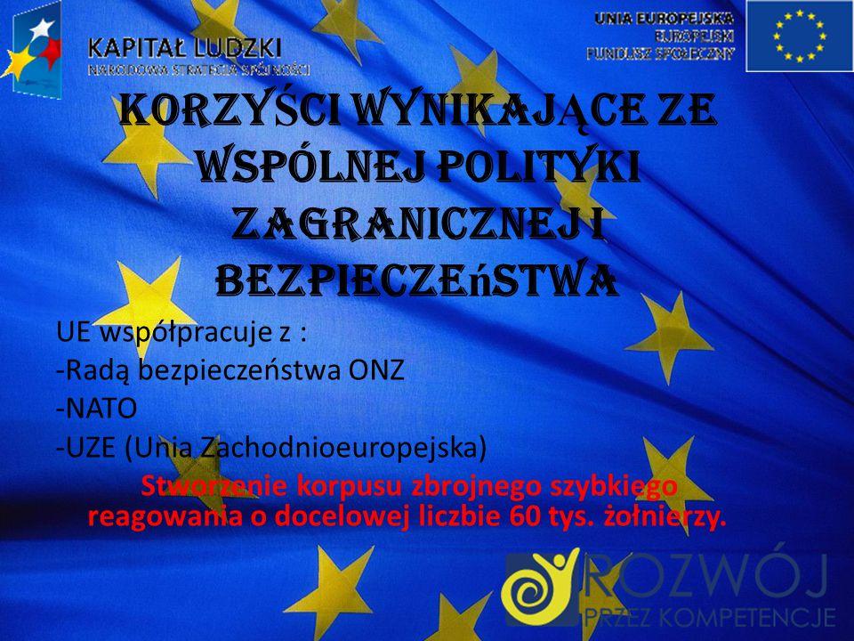 Korzy Ś ci wynikaj Ą ce ze wspólnej polityki zagranicznej i bezpiecze ń stwa UE współpracuje z : -Radą bezpieczeństwa ONZ -NATO -UZE (Unia Zachodnioeuropejska) Stworzenie korpusu zbrojnego szybkiego reagowania o docelowej liczbie 60 tys.