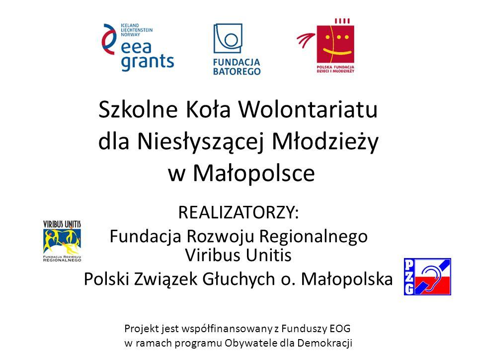 Projekt jest współfinansowany z Funduszy EOG w ramach programu Obywatele dla Demokracji Szkolne Koła Wolontariatu dla Niesłyszącej Młodzieży w Małopolsce REALIZATORZY: Fundacja Rozwoju Regionalnego Viribus Unitis Polski Związek Głuchych o.