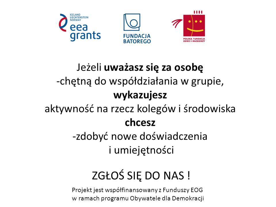Projekt jest współfinansowany z Funduszy EOG w ramach programu Obywatele dla Demokracji Jeżeli uważasz się za osobę -chętną do współdziałania w grupie, wykazujesz aktywność na rzecz kolegów i środowiska chcesz -zdobyć nowe doświadczenia i umiejętności ZGŁOŚ SIĘ DO NAS !