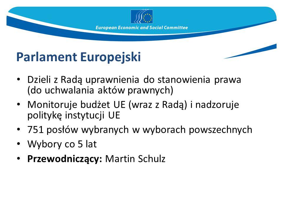 Parlament Europejski Dzieli z Radą uprawnienia do stanowienia prawa (do uchwalania aktów prawnych) Monitoruje budżet UE (wraz z Radą) i nadzoruje politykę instytucji UE 751 posłów wybranych w wyborach powszechnych Wybory co 5 lat Przewodniczący: Martin Schulz