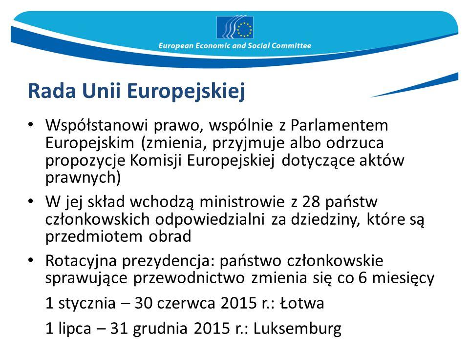 Rada Unii Europejskiej Współstanowi prawo, wspólnie z Parlamentem Europejskim (zmienia, przyjmuje albo odrzuca propozycje Komisji Europejskiej dotyczące aktów prawnych) W jej skład wchodzą ministrowie z 28 państw członkowskich odpowiedzialni za dziedziny, które są przedmiotem obrad Rotacyjna prezydencja: państwo członkowskie sprawujące przewodnictwo zmienia się co 6 miesięcy 1 stycznia – 30 czerwca 2015 r.: Łotwa 1 lipca – 31 grudnia 2015 r.: Luksemburg
