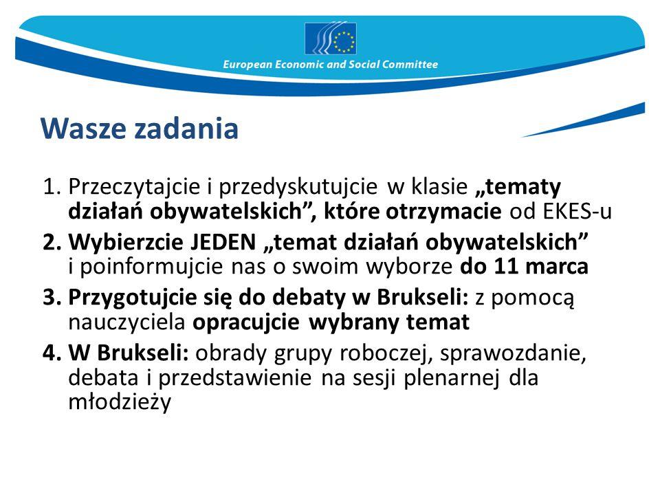 """1.Przeczytajcie i przedyskutujcie w klasie """"tematy działań obywatelskich , które otrzymacie od EKES-u 2.Wybierzcie JEDEN """"temat działań obywatelskich i poinformujcie nas o swoim wyborze do 11 marca 3.Przygotujcie się do debaty w Brukseli: z pomocą nauczyciela opracujcie wybrany temat 4.W Brukseli: obrady grupy roboczej, sprawozdanie, debata i przedstawienie na sesji plenarnej dla młodzieży Wasze zadania"""