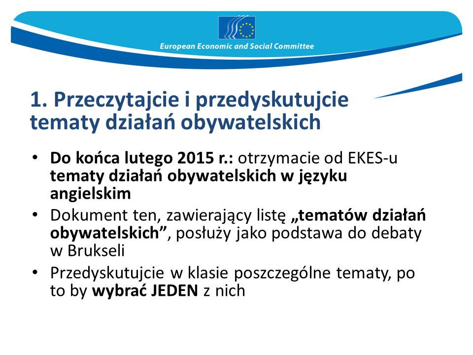 """Do końca lutego 2015 r.: otrzymacie od EKES-u tematy działań obywatelskich w języku angielskim Dokument ten, zawierający listę """"tematów działań obywatelskich , posłuży jako podstawa do debaty w Brukseli Przedyskutujcie w klasie poszczególne tematy, po to by wybrać JEDEN z nich 1."""