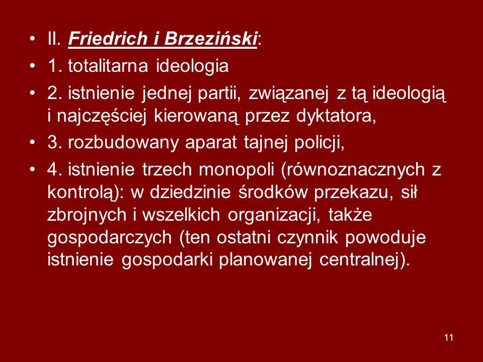 11 II. Friedrich i Brzeziński: 1. totalitarna ideologia 2. istnienie jednej partii, związanej z tą ideologią i najczęściej kierowaną przez dyktatora,