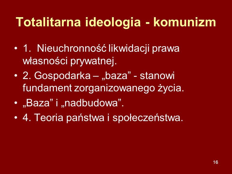 """16 Totalitarna ideologia - komunizm 1. Nieuchronność likwidacji prawa własności prywatnej. 2. Gospodarka – """"baza"""" - stanowi fundament zorganizowanego"""