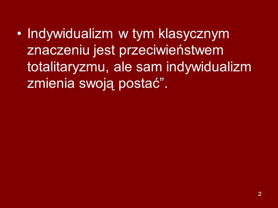 """2 Indywidualizm w tym klasycznym znaczeniu jest przeciwieństwem totalitaryzmu, ale sam indywidualizm zmienia swoją postać""""."""