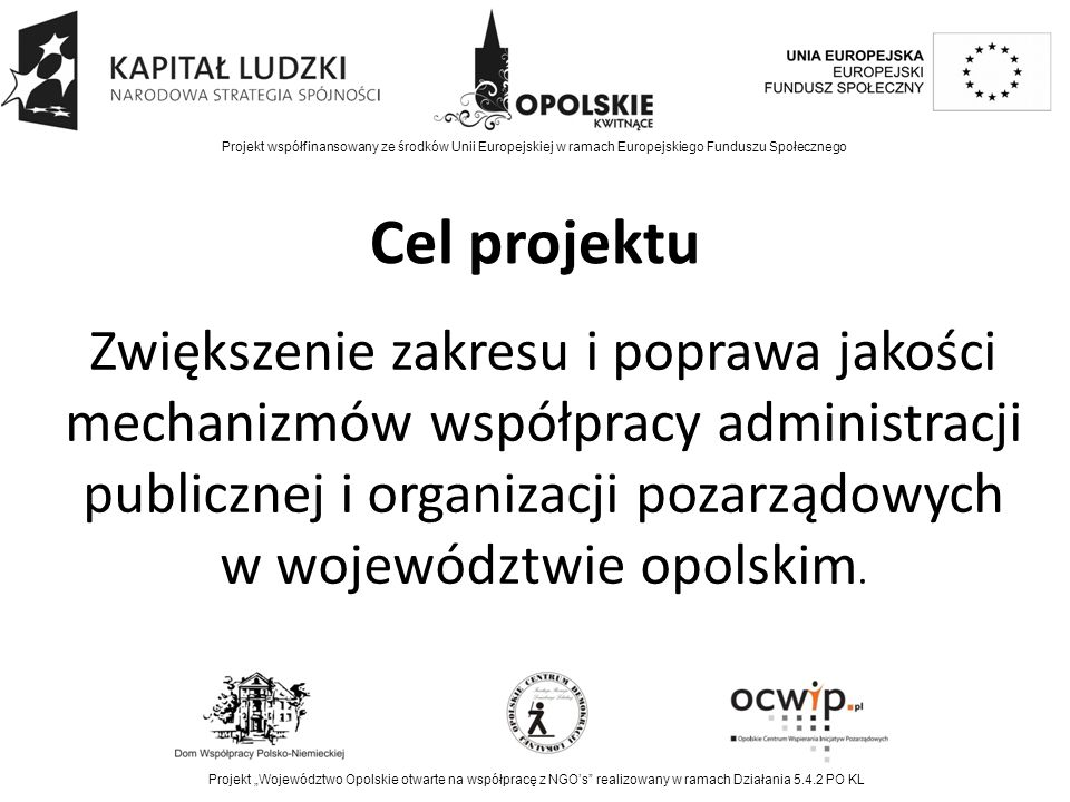 """Bezpośredni beneficjenci Przedstawiciele trzeciego sektora i jednostek samorządu terytorialnego 77 przedstawicieli administracji publicznej 80 przedstawicieli organizacji pozarządowych Projekt współfinansowany ze środków Unii Europejskiej w ramach Europejskiego Funduszu Społecznego Projekt """"Województwo Opolskie otwarte na współpracę z NGO's realizowany w ramach Działania 5.4.2 PO KL"""