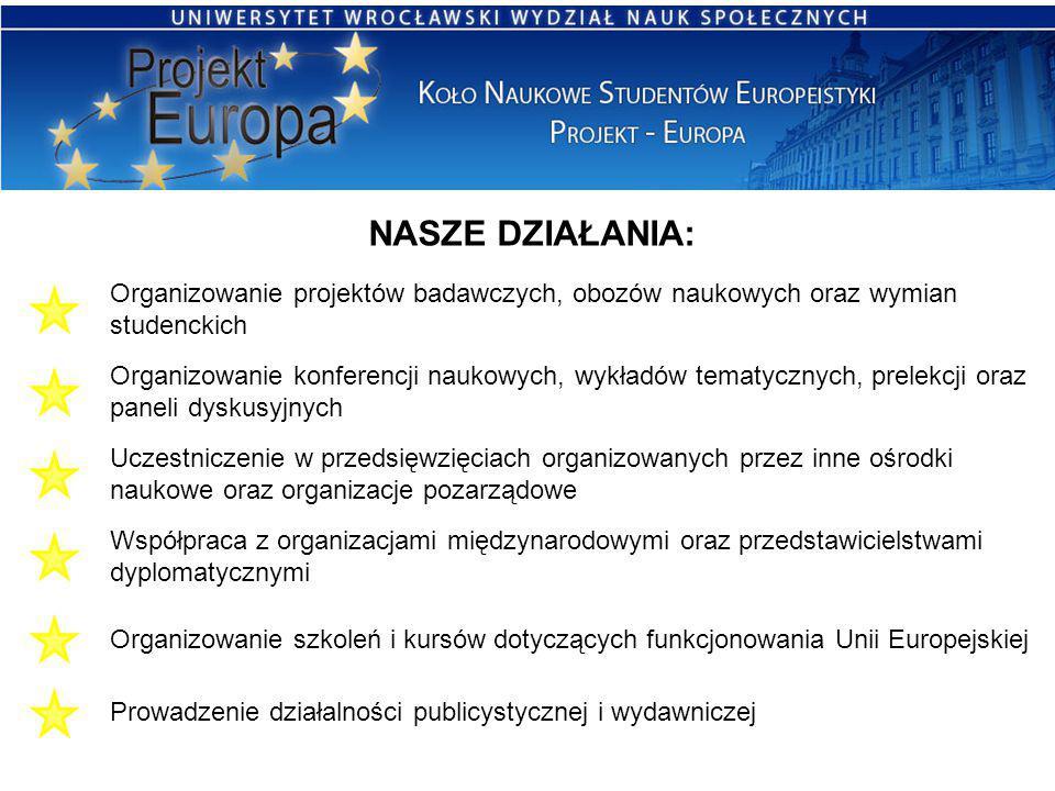 NASZE DZIAŁANIA: Organizowanie projektów badawczych, obozów naukowych oraz wymian studenckich Organizowanie konferencji naukowych, wykładów tematycznych, prelekcji oraz paneli dyskusyjnych Współpraca z organizacjami międzynarodowymi oraz przedstawicielstwami dyplomatycznymi Organizowanie szkoleń i kursów dotyczących funkcjonowania Unii Europejskiej Prowadzenie działalności publicystycznej i wydawniczej Uczestniczenie w przedsięwzięciach organizowanych przez inne ośrodki naukowe oraz organizacje pozarządowe