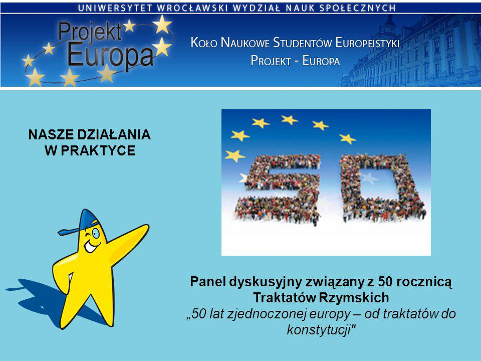 """NASZE DZIAŁANIA W PRAKTYCE Panel dyskusyjny związany z 50 rocznicą Traktatów Rzymskich """"50 lat zjednoczonej europy – od traktatów do konstytucji"""