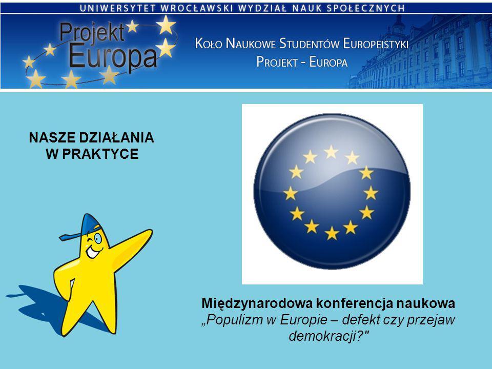 """NASZE DZIAŁANIA W PRAKTYCE Międzynarodowa konferencja naukowa """"Populizm w Europie – defekt czy przejaw demokracji"""