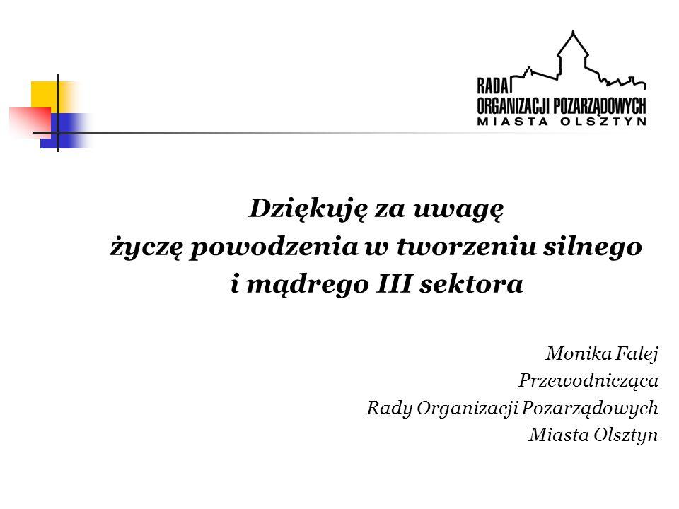 Dziękuję za uwagę życzę powodzenia w tworzeniu silnego i mądrego III sektora Monika Falej Przewodnicząca Rady Organizacji Pozarządowych Miasta Olsztyn