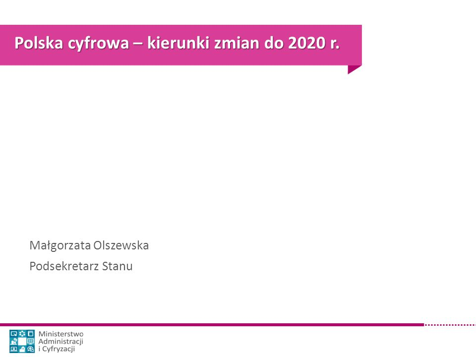 Polska cyfrowa – kierunki zmian do 2020 r. Małgorzata Olszewska Podsekretarz Stanu