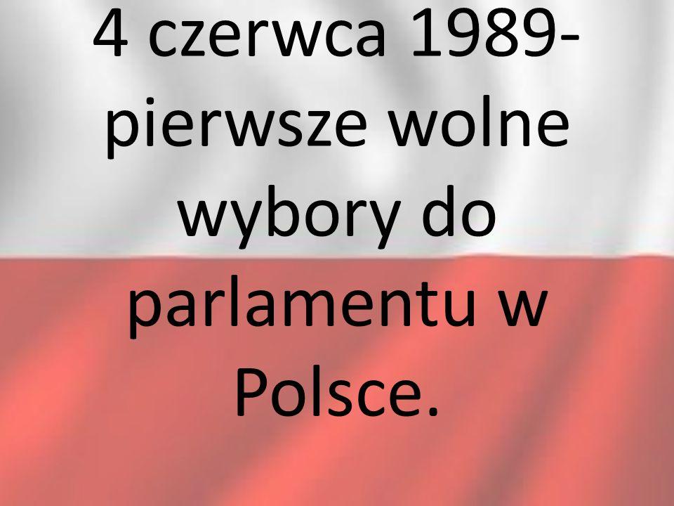 4 czerwca 1989- pierwsze wolne wybory do parlamentu w Polsce.