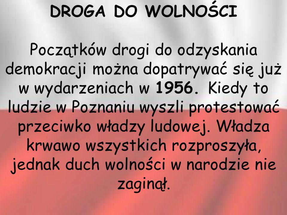 DROGA DO WOLNOŚCI Początków drogi do odzyskania demokracji można dopatrywać się już w wydarzeniach w 1956. Kiedy to ludzie w Poznaniu wyszli protestow