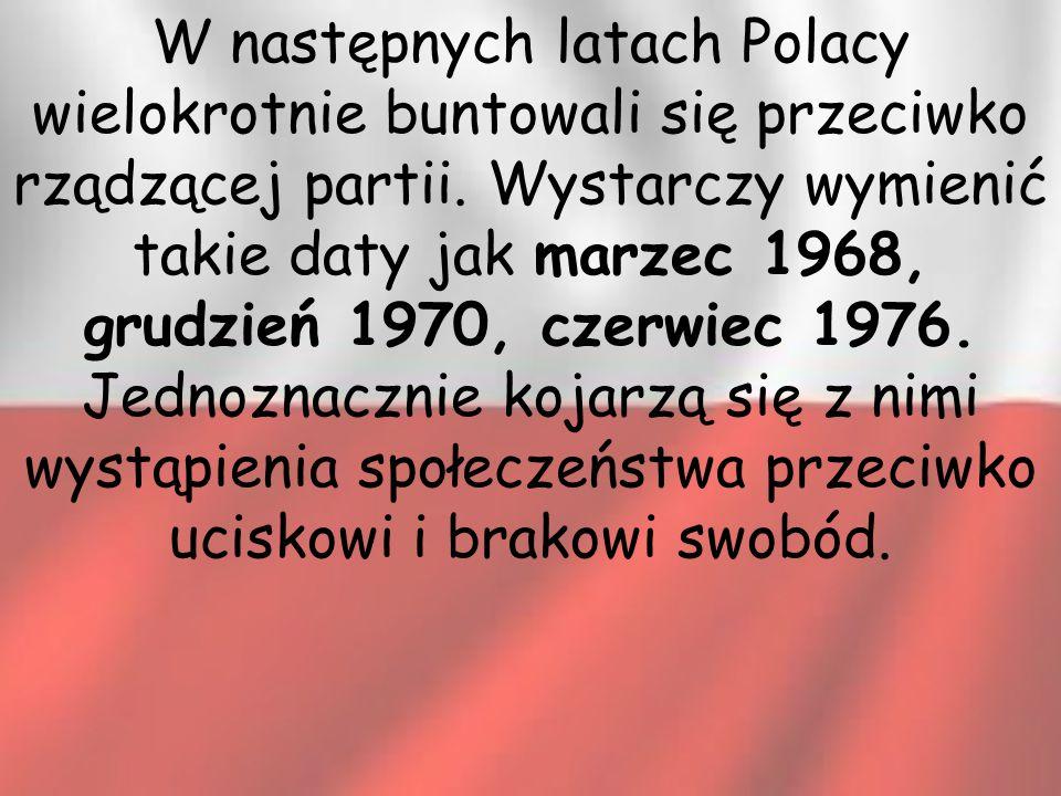 W następnych latach Polacy wielokrotnie buntowali się przeciwko rządzącej partii. Wystarczy wymienić takie daty jak marzec 1968, grudzień 1970, czerwi