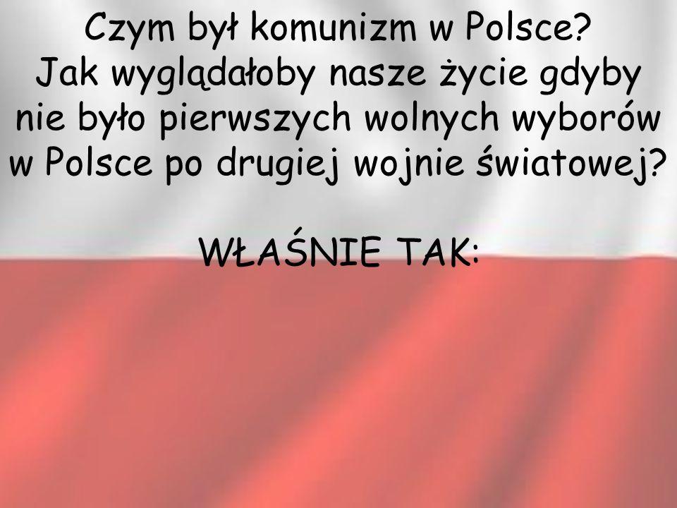 Czym był komunizm w Polsce? Jak wyglądałoby nasze życie gdyby nie było pierwszych wolnych wyborów w Polsce po drugiej wojnie światowej? WŁAŚNIE TAK: