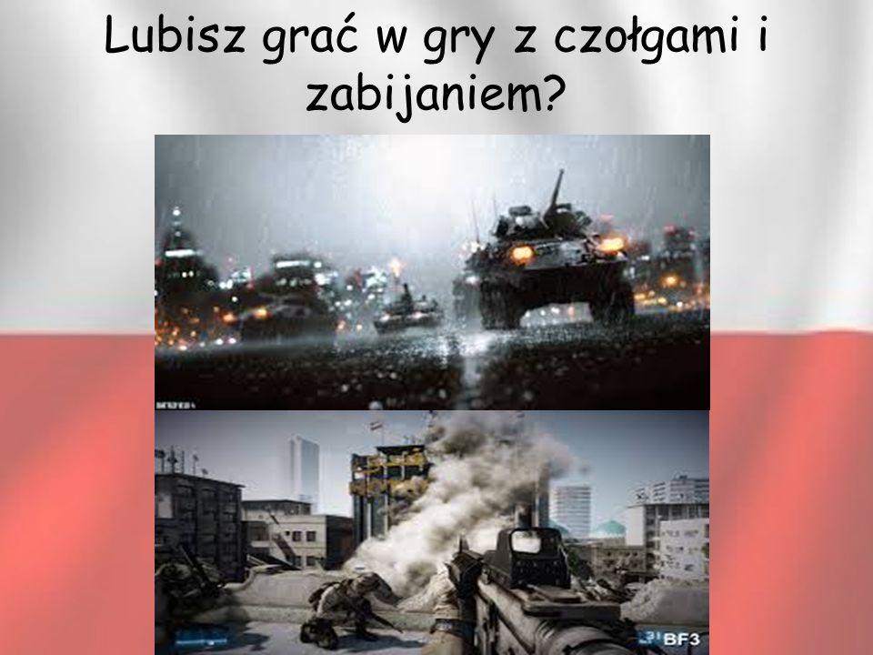 Lubisz grać w gry z czołgami i zabijaniem?