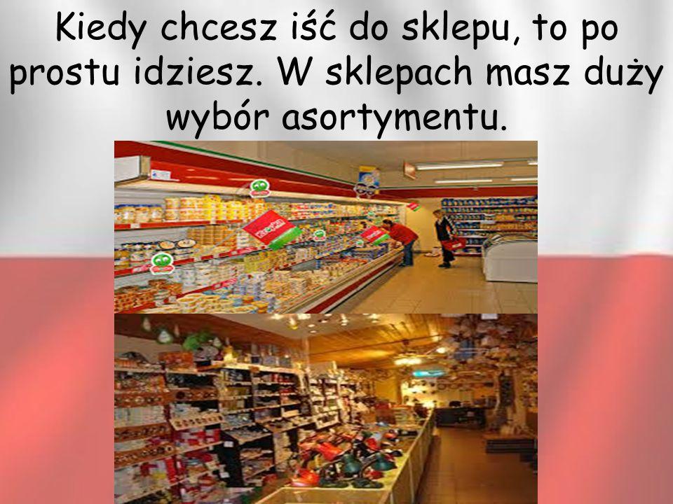 Kiedy chcesz iść do sklepu, to po prostu idziesz. W sklepach masz duży wybór asortymentu.