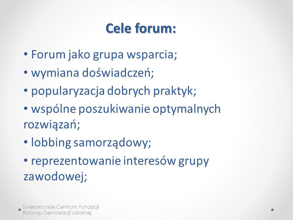 Świętokrzyskie Centrum Fundacji Rozwoju Demokracji Lokalnej Cele forum: Forum jako grupa wsparcia; wymiana doświadczeń; popularyzacja dobrych praktyk; wspólne poszukiwanie optymalnych rozwiązań; lobbing samorządowy; reprezentowanie interesów grupy zawodowej;