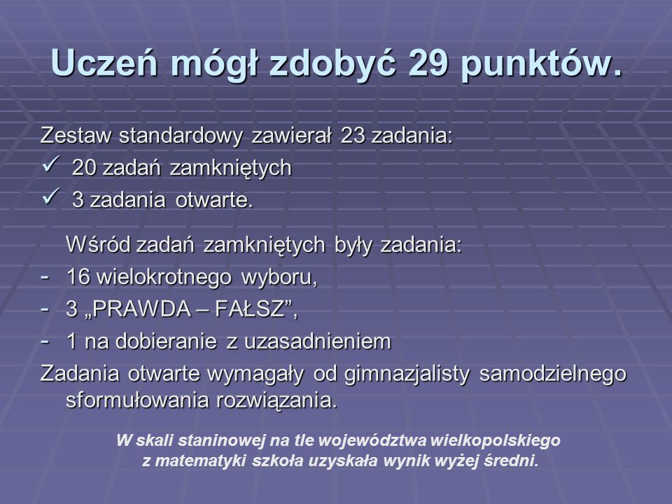 Uczeń mógł zdobyć 29 punktów. Zestaw standardowy zawierał 23 zadania: 20 zadań zamkniętych 20 zadań zamkniętych 3 zadania otwarte. 3 zadania otwarte.
