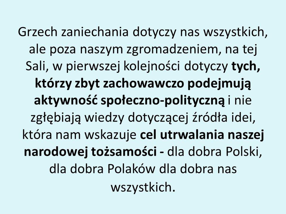 Grzech zaniechania dotyczy nas wszystkich, ale poza naszym zgromadzeniem, na tej Sali, w pierwszej kolejności dotyczy tych, którzy zbyt zachowawczo podejmują aktywność społeczno-polityczną i nie zgłębiają wiedzy dotyczącej źródła idei, która nam wskazuje cel utrwalania naszej narodowej tożsamości - dla dobra Polski, dla dobra Polaków dla dobra nas wszystkich.