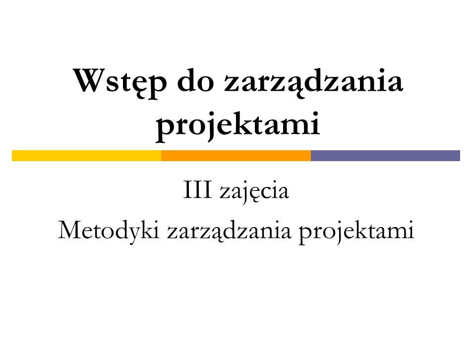 Wstęp do zarządzania projektami III zajęcia Metodyki zarządzania projektami