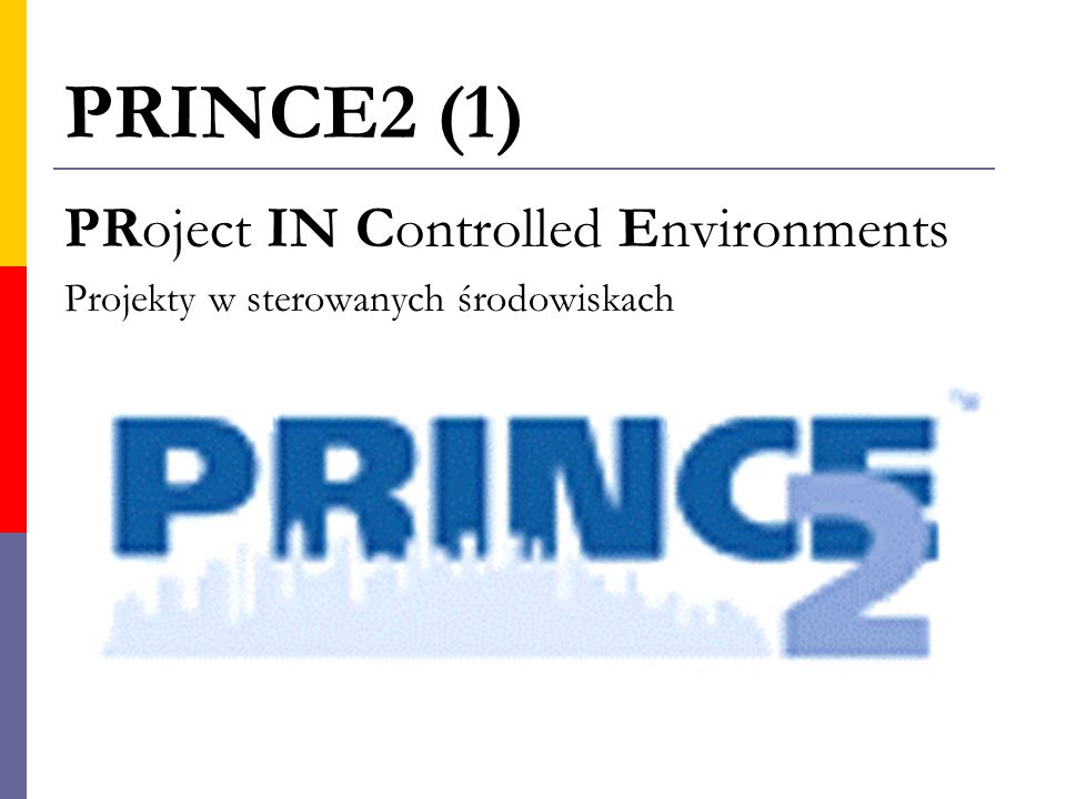 PRINCE2 (1) PRoject IN Controlled Environments Projekty w sterowanych środowiskach