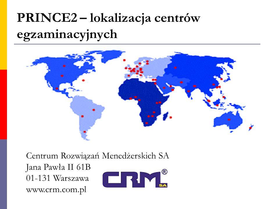 PRINCE2 – lokalizacja centrów egzaminacyjnych Centrum Rozwiązań Menedżerskich SA Jana Pawła II 61B 01-131 Warszawa www.crm.com.pl