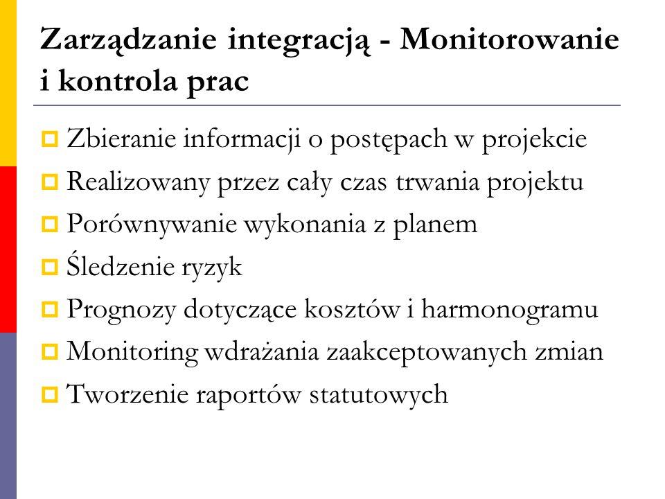 Zarządzanie integracją - Monitorowanie i kontrola prac  Zbieranie informacji o postępach w projekcie  Realizowany przez cały czas trwania projektu 