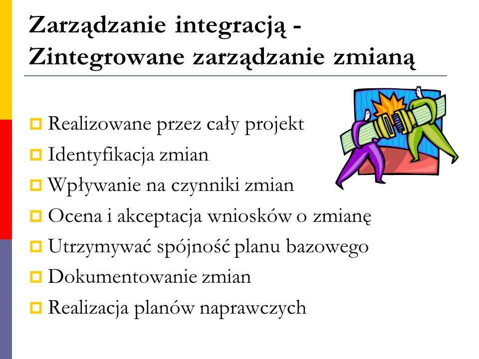 Zarządzanie integracją - Zintegrowane zarządzanie zmianą  Realizowane przez cały projekt  Identyfikacja zmian  Wpływanie na czynniki zmian  Ocena