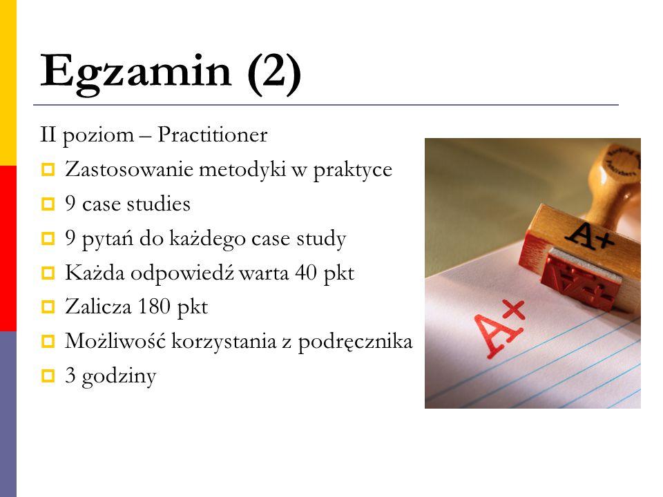 Egzamin (2) II poziom – Practitioner  Zastosowanie metodyki w praktyce  9 case studies  9 pytań do każdego case study  Każda odpowiedź warta 40 pk
