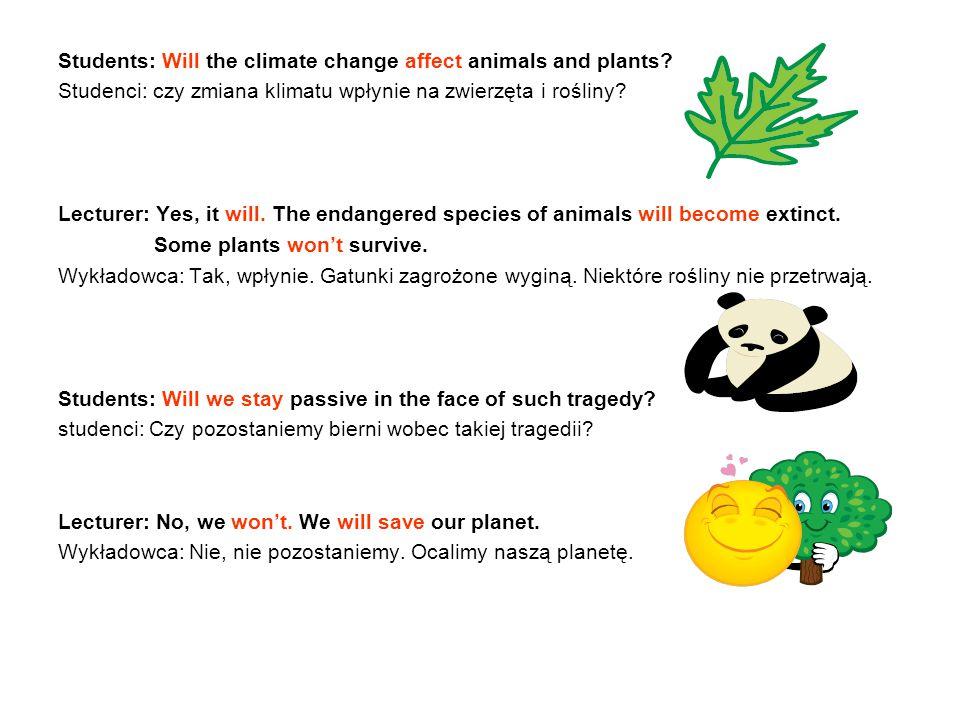 Students: Will the climate change affect animals and plants? Studenci: czy zmiana klimatu wpłynie na zwierzęta i rośliny? Lecturer: Yes, it will. The