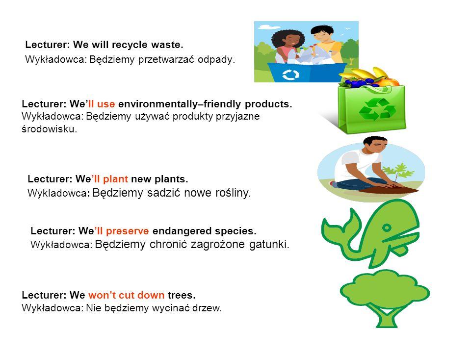 Lecturer: We will recycle waste. Wykładowca: Będziemy przetwarzać odpady. Lecturer: We'll use environmentally–friendly products. Wykładowca: Będziemy