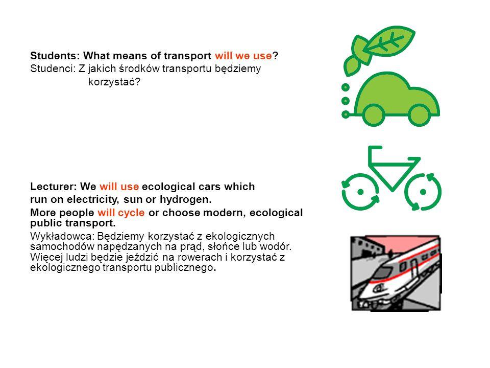 Students: What means of transport will we use? Studenci: Z jakich środków transportu będziemy korzystać? Lecturer: We will use ecological cars which r