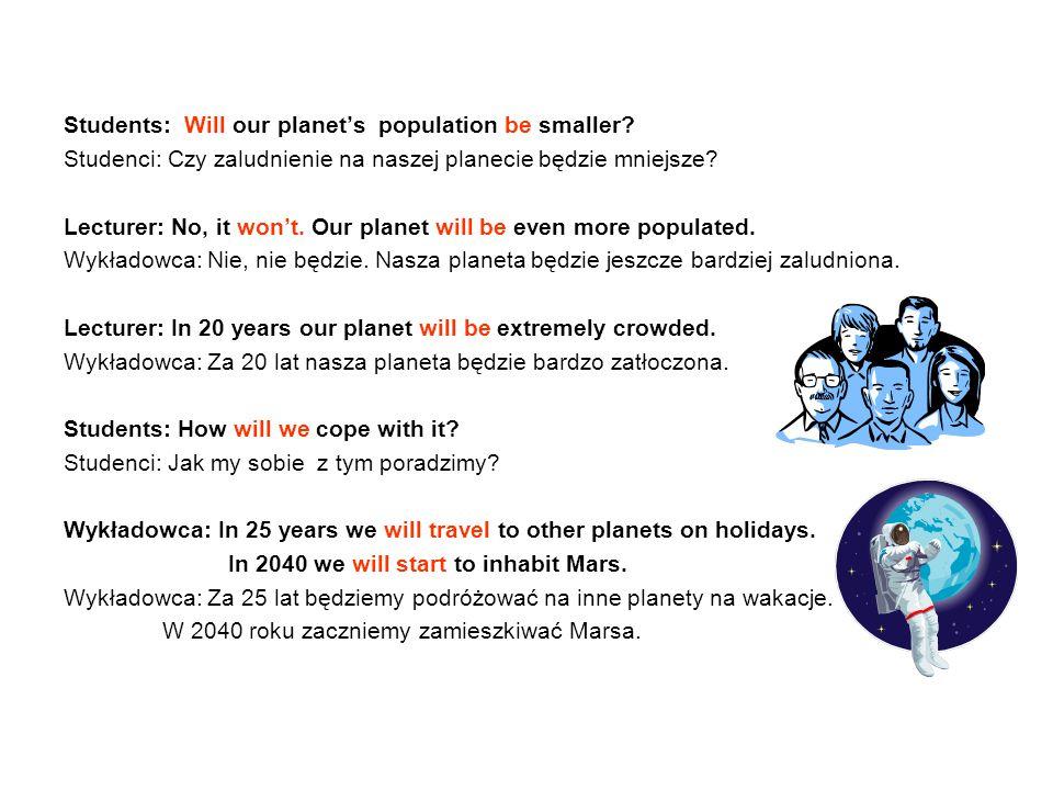 Students: Will our planet's population be smaller? Studenci: Czy zaludnienie na naszej planecie będzie mniejsze? Lecturer: No, it won't. Our planet wi