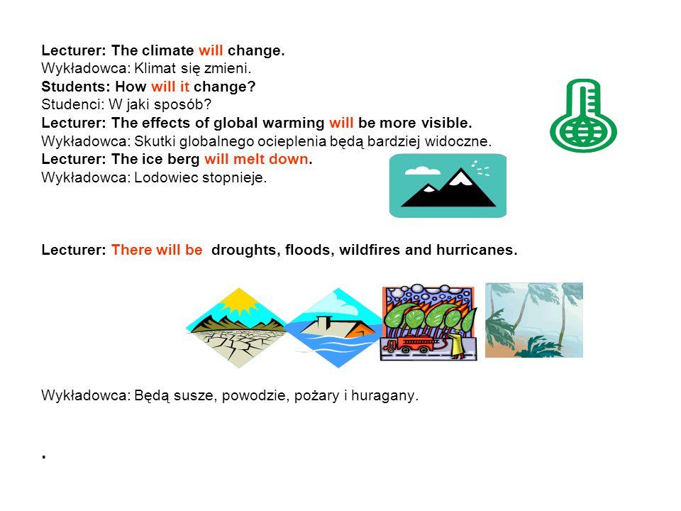 Lecturer: The climate will change. Wykładowca: Klimat się zmieni. Students: How will it change? Studenci: W jaki sposób? Lecturer: The effects of glob